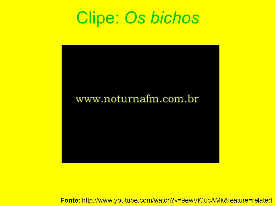 Clipe: Os bichos Fonte: http://www.youtube.com/watch v=9ewVlCucAMk&feature=related 20