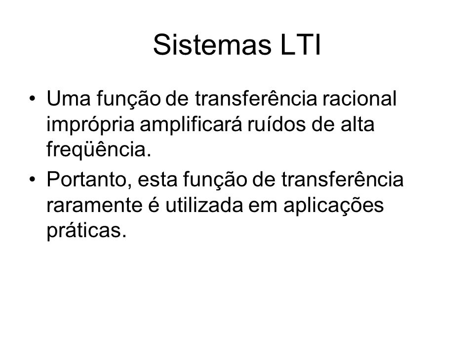 Sistemas LTI Uma função de transferência racional imprópria amplificará ruídos de alta freqüência.
