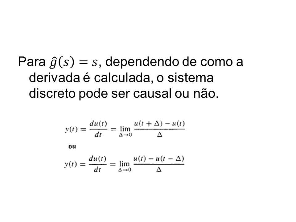 Para 𝑔 𝑠 =𝑠, dependendo de como a derivada é calculada, o sistema discreto pode ser causal ou não.
