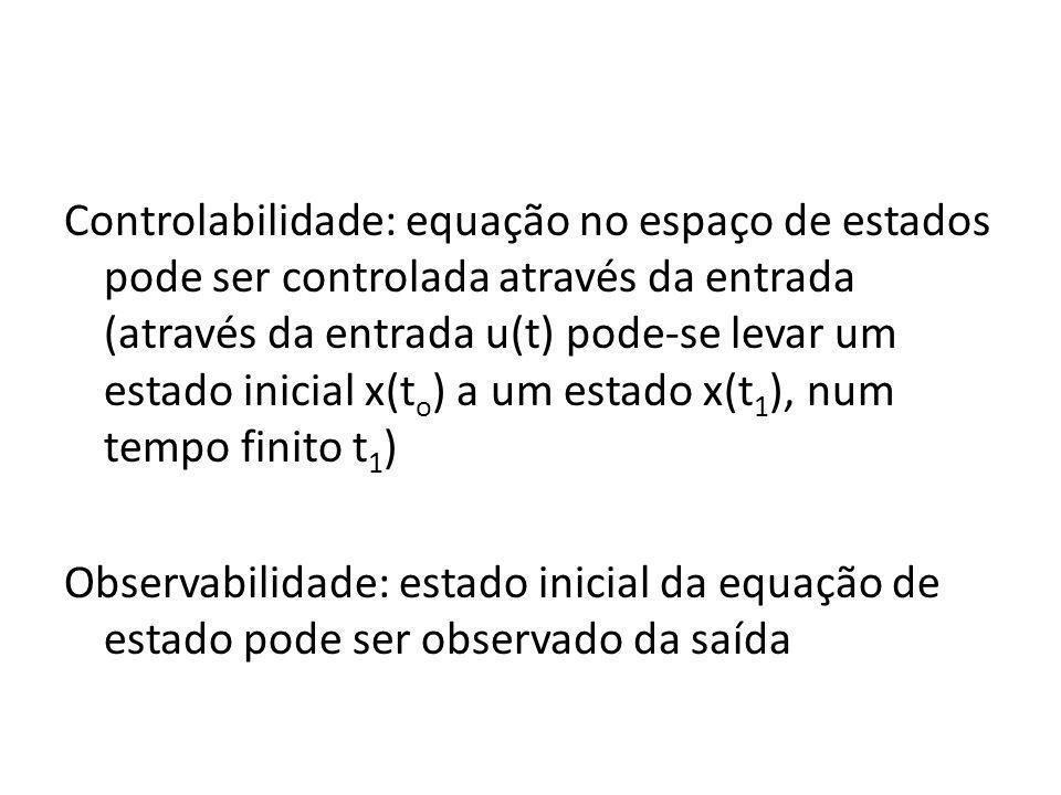 Controlabilidade: equação no espaço de estados pode ser controlada através da entrada (através da entrada u(t) pode-se levar um estado inicial x(to) a um estado x(t1), num tempo finito t1) Observabilidade: estado inicial da equação de estado pode ser observado da saída