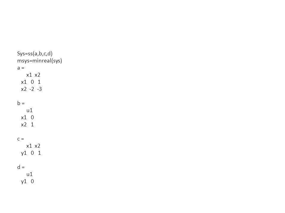 Sys=ss(a,b,c,d) msys=minreal(sys) a = x1 x2 x1 0 1 x2 -2 -3 b = u1 x1 0 x2 1 c = y1 0 1 d = y1 0