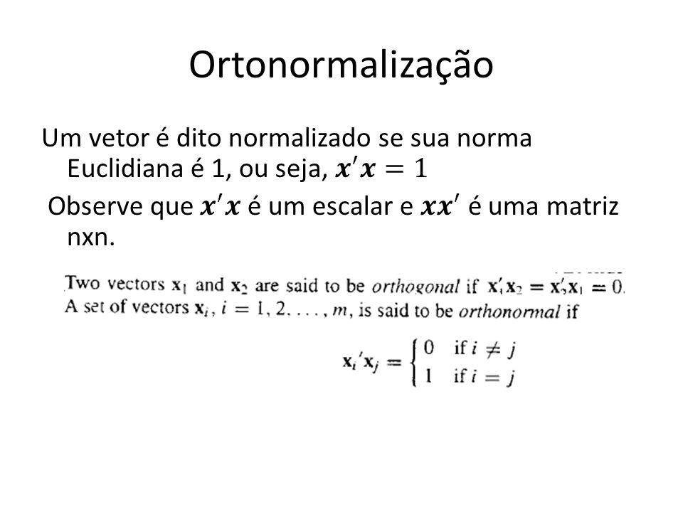 Ortonormalização Um vetor é dito normalizado se sua norma Euclidiana é 1, ou seja, 𝒙 ′ 𝒙=1 Observe que 𝒙 ′ 𝒙 é um escalar e 𝒙𝒙 ′ é uma matriz nxn.
