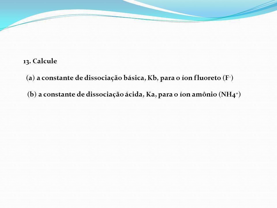 (a) a constante de dissociação básica, Kb, para o íon fluoreto (F-)