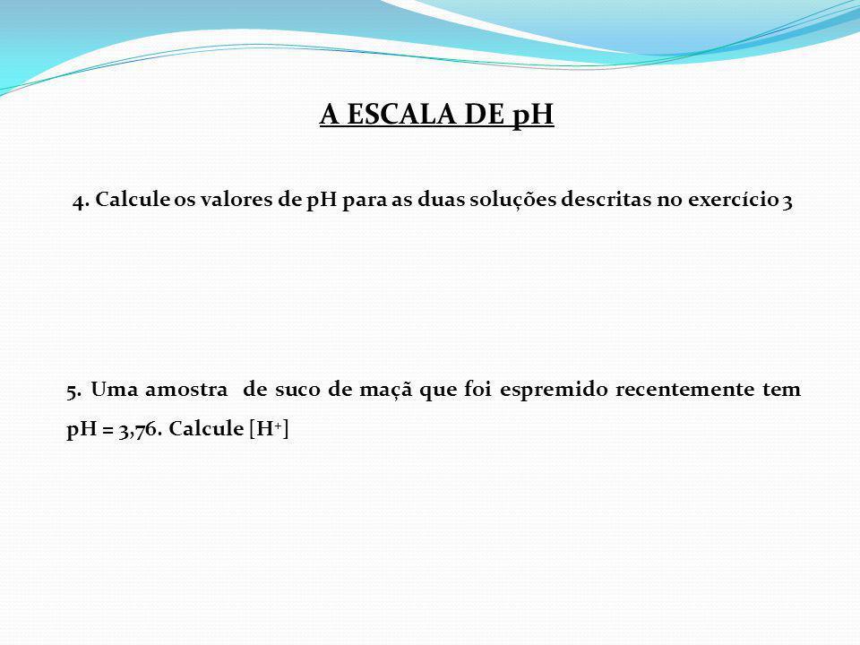 A ESCALA DE pH 4. Calcule os valores de pH para as duas soluções descritas no exercício 3.