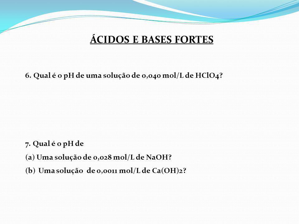 ÁCIDOS E BASES FORTES 6. Qual é o pH de uma solução de 0,040 mol/L de HClO4 7. Qual é o pH de. Uma solução de 0,028 mol/L de NaOH