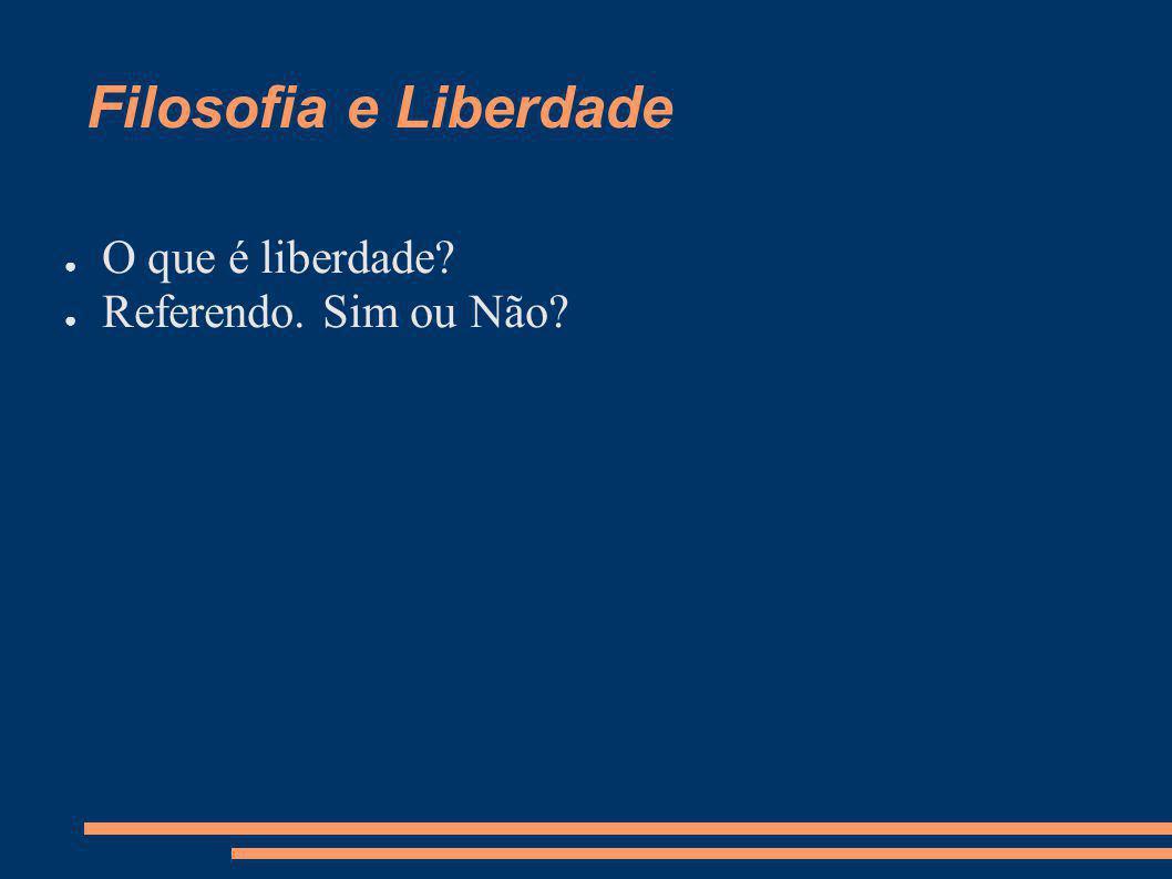 Filosofia e Liberdade O que é liberdade Referendo. Sim ou Não