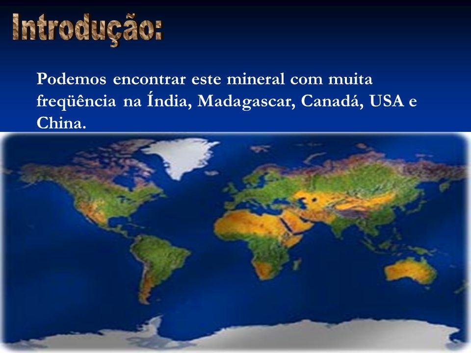 Introdução: Podemos encontrar este mineral com muita freqüência na Índia, Madagascar, Canadá, USA e China.
