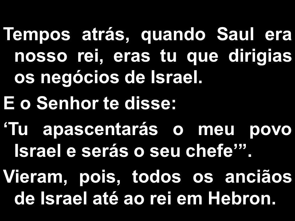 Tempos atrás, quando Saul era nosso rei, eras tu que dirigias os negócios de Israel.