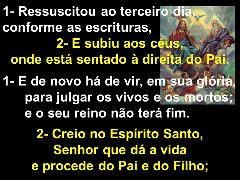 1- Ressuscitou ao terceiro dia, conforme as escrituras, 2- E subiu aos céus, onde está sentado à direita do Pai.