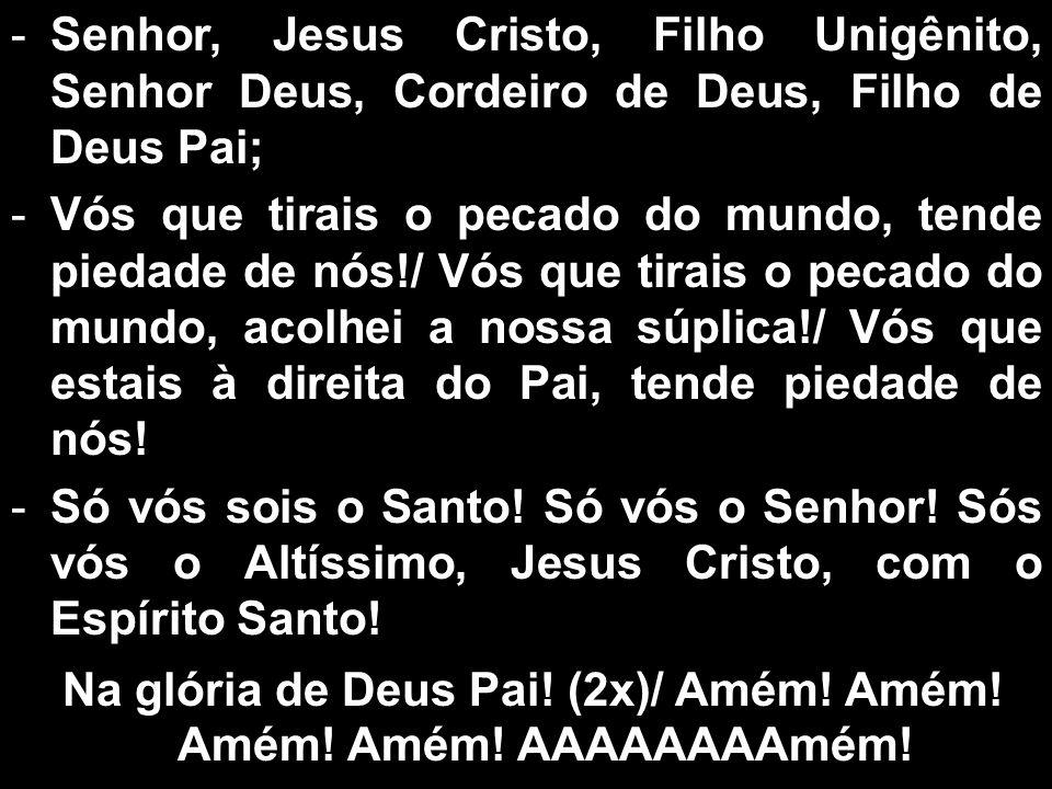 Na glória de Deus Pai! (2x)/ Amém! Amém! Amém! Amém! AAAAAAAAmém!