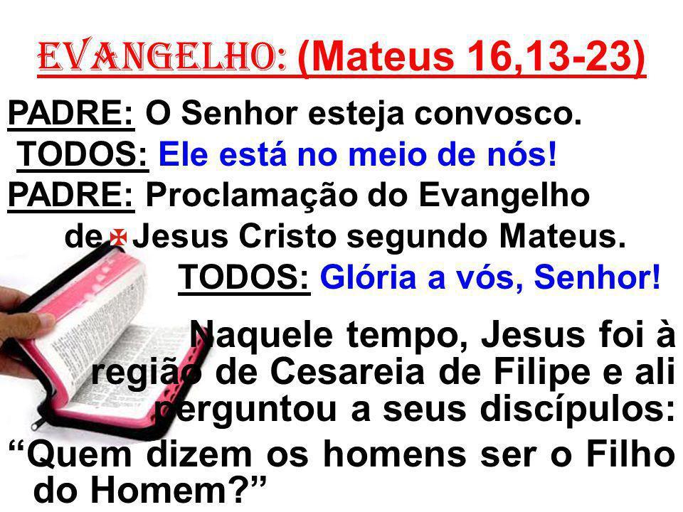 EVANGELHO: (Mateus 16,13-23) PADRE: O Senhor esteja convosco. TODOS: Ele está no meio de nós! PADRE: Proclamação do Evangelho.
