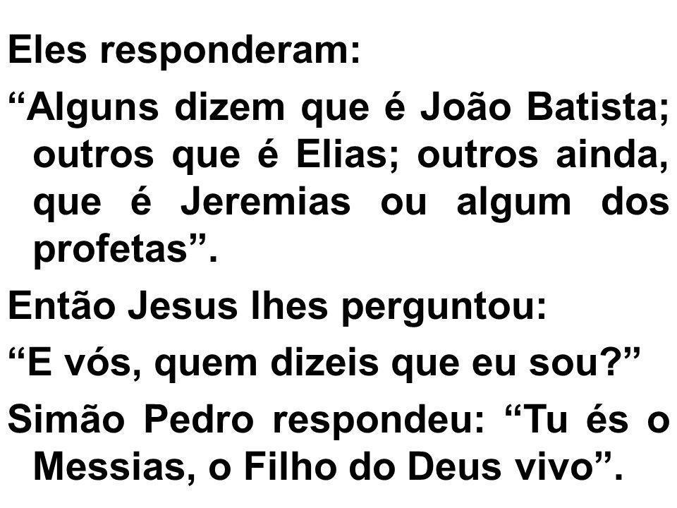 Eles responderam: Alguns dizem que é João Batista; outros que é Elias; outros ainda, que é Jeremias ou algum dos profetas .
