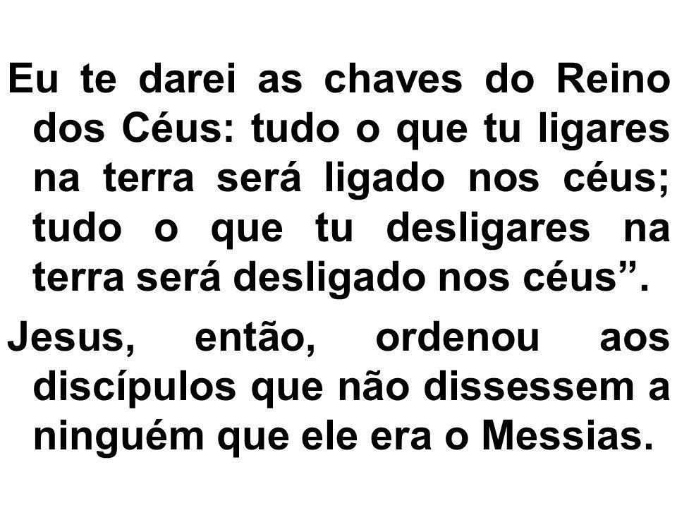 Eu te darei as chaves do Reino dos Céus: tudo o que tu ligares na terra será ligado nos céus; tudo o que tu desligares na terra será desligado nos céus .