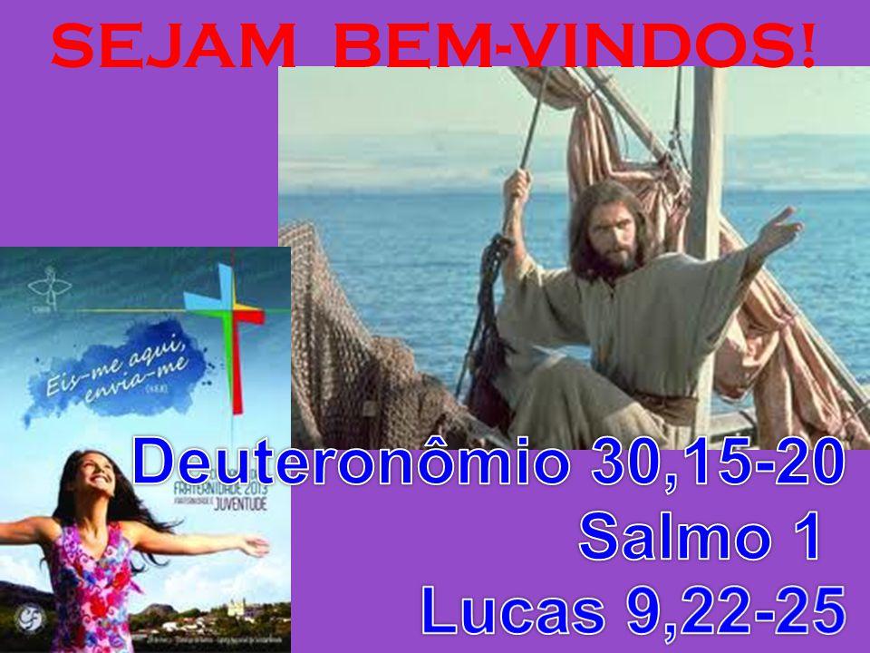 SEJAM BEM-VINDOS! Deuteronômio 30,15-20 Salmo 1 Lucas 9,22-25