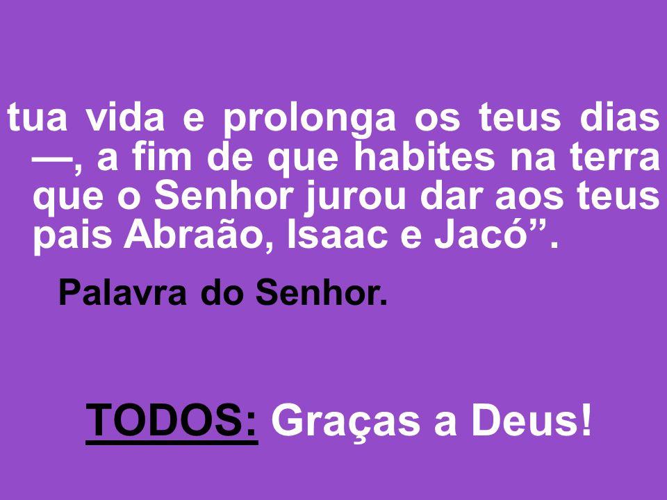 tua vida e prolonga os teus dias —, a fim de que habites na terra que o Senhor jurou dar aos teus pais Abraão, Isaac e Jacó .