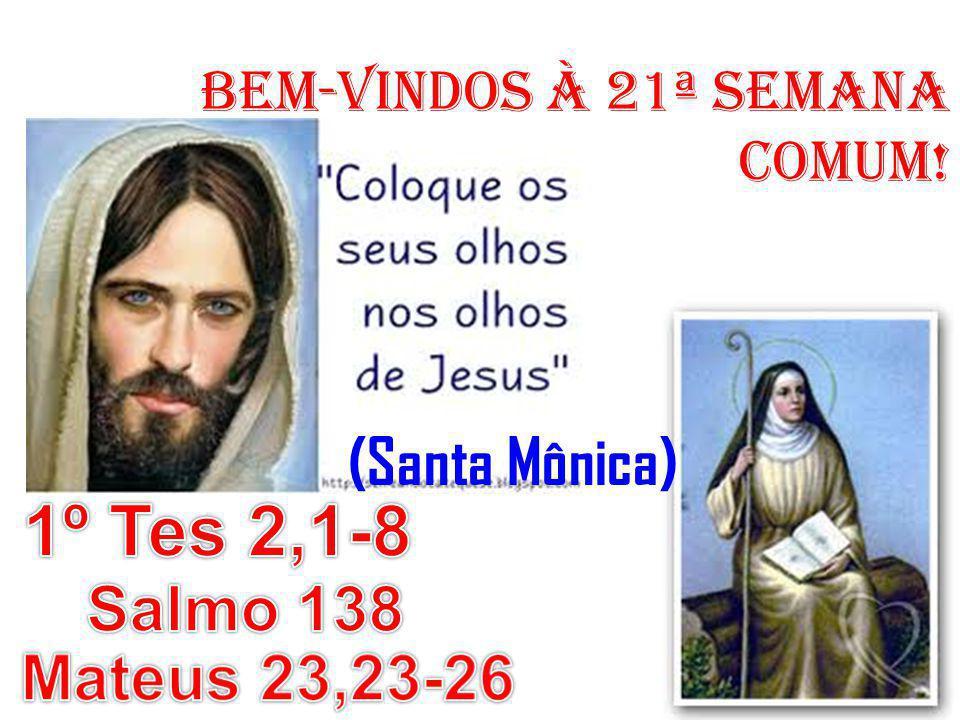 1º Tes 2,1-8 (Santa Mônica) Salmo 138 Mateus 23,23-26