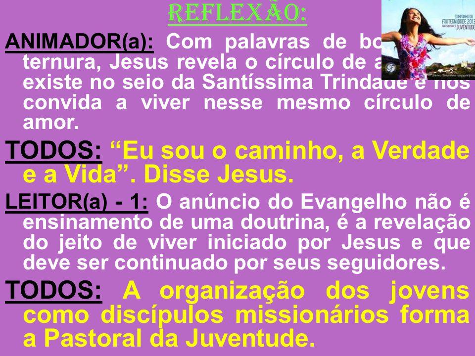 REFLEXÃO: TODOS: Eu sou o caminho, a Verdade e a Vida . Disse Jesus.