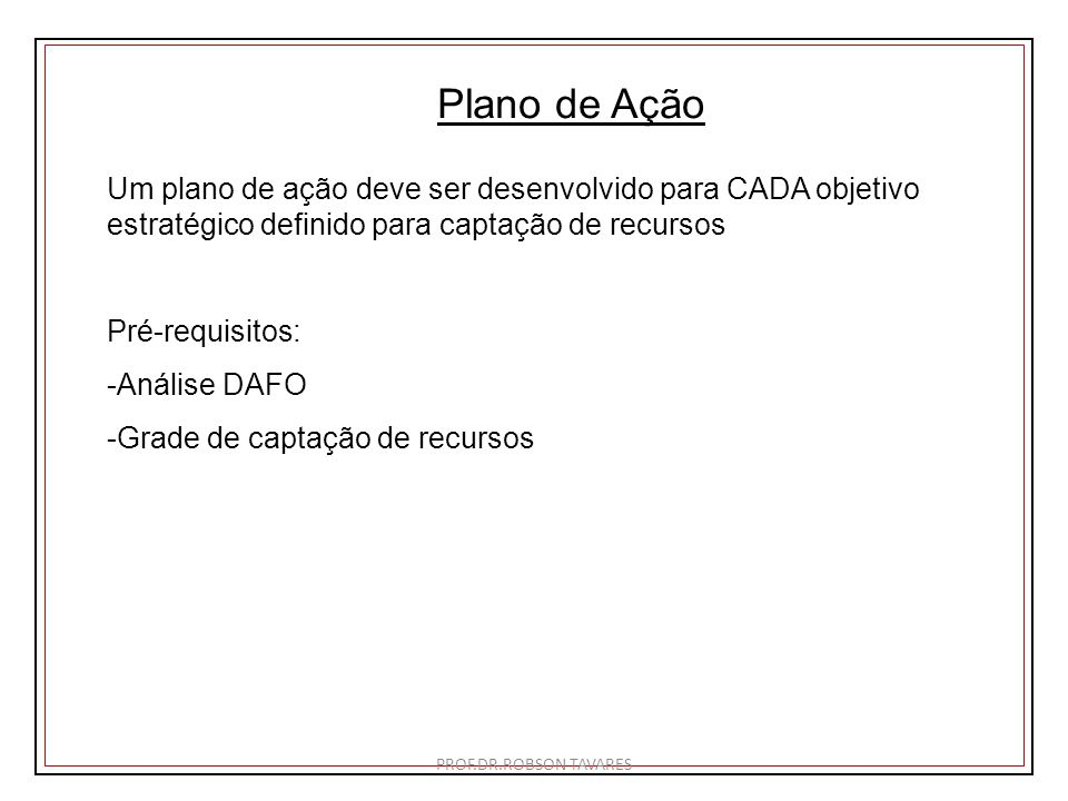 Plano de Ação Um plano de ação deve ser desenvolvido para CADA objetivo estratégico definido para captação de recursos.