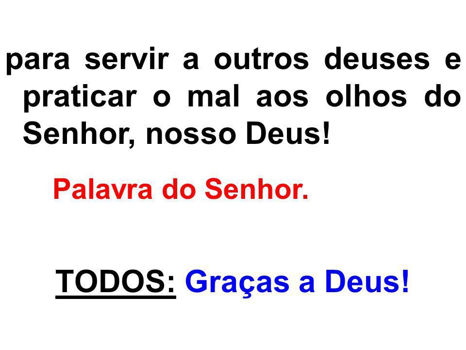 para servir a outros deuses e praticar o mal aos olhos do Senhor, nosso Deus!