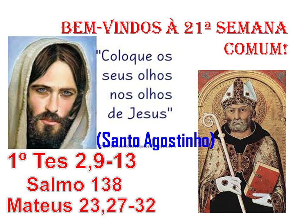 1º Tes 2,9-13 (Santo Agostinho) Salmo 138 Mateus 23,27-32