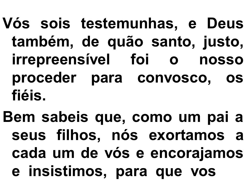 Vós sois testemunhas, e Deus também, de quão santo, justo, irrepreensível foi o nosso proceder para convosco, os fiéis.