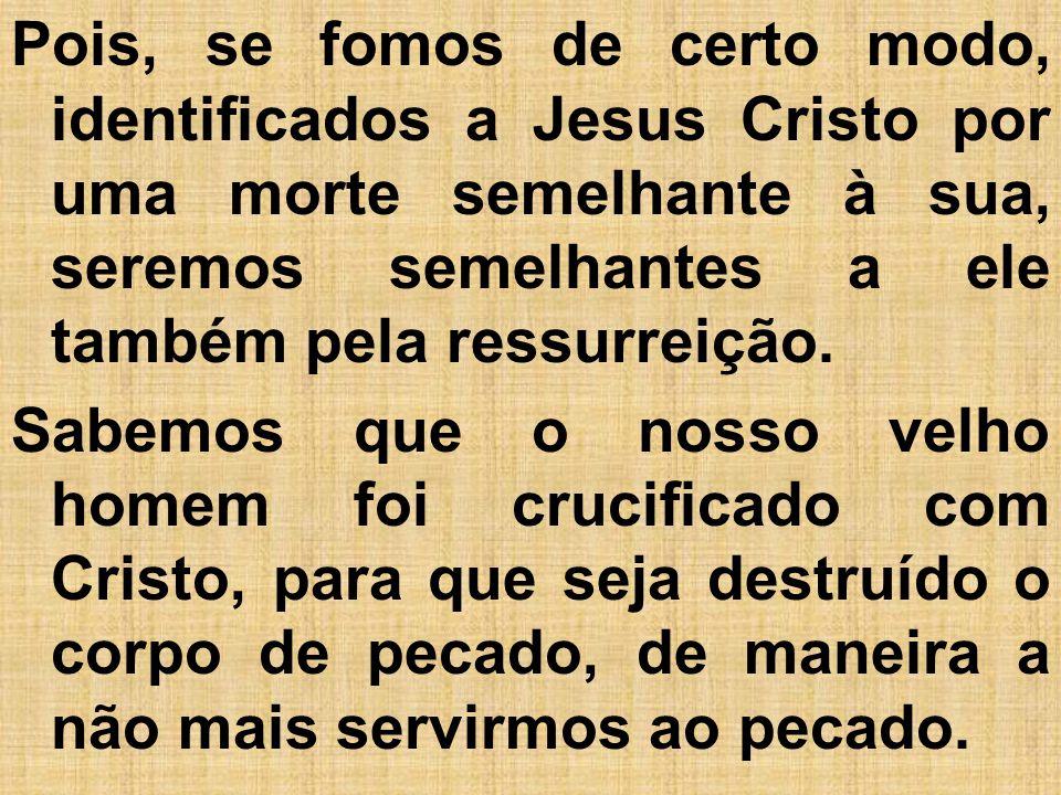 Pois, se fomos de certo modo, identificados a Jesus Cristo por uma morte semelhante à sua, seremos semelhantes a ele também pela ressurreição.