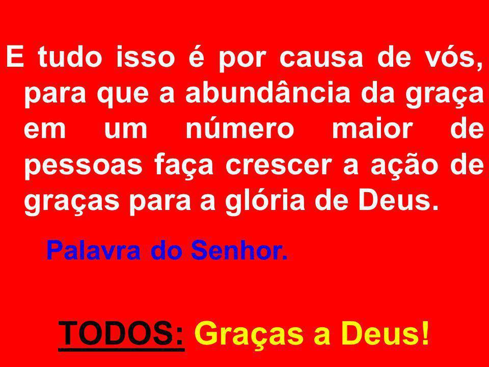E tudo isso é por causa de vós, para que a abundância da graça em um número maior de pessoas faça crescer a ação de graças para a glória de Deus.