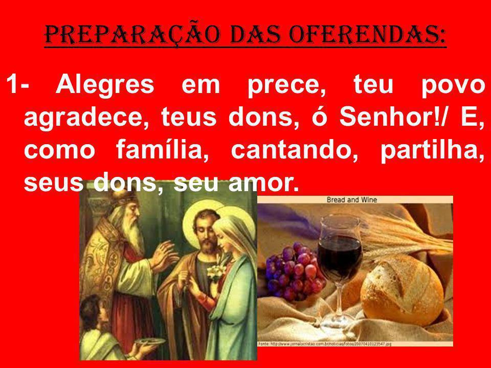 PREPARAÇÃO DAS OFERENDAS: 1- Alegres em prece, teu povo agradece, teus dons, ó Senhor!/ E, como família, cantando, partilha, seus dons, seu amor.