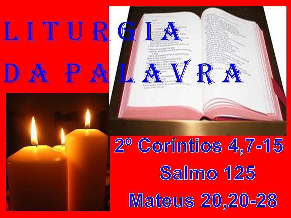 l i t u r g i a D a P a l a v r a 2º Coríntios 4,7-15 Salmo 125
