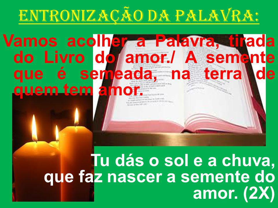 ENTRONIZAÇÃO DA PALAVRA: Vamos acolher a Palavra, tirada do Livro do amor./ A semente que é semeada, na terra de quem tem amor.