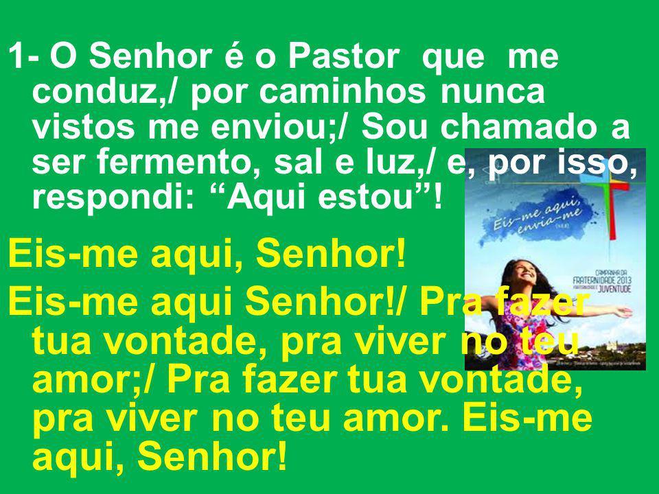 1- O Senhor é o Pastor que me conduz,/ por caminhos nunca vistos me enviou;/ Sou chamado a ser fermento, sal e luz,/ e, por isso, respondi: Aqui estou !