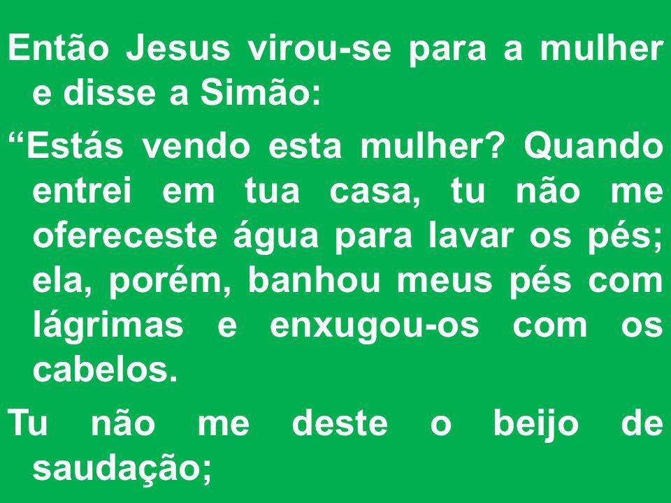 Então Jesus virou-se para a mulher e disse a Simão: Estás vendo esta mulher.