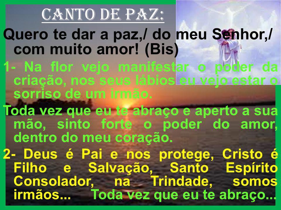 canto de paz: Quero te dar a paz,/ do meu Senhor,/ com muito amor! (Bis)