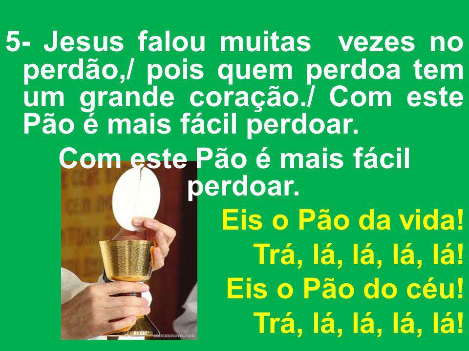 5- Jesus falou muitas vezes no perdão,/ pois quem perdoa tem um grande coração./ Com este Pão é mais fácil perdoar.