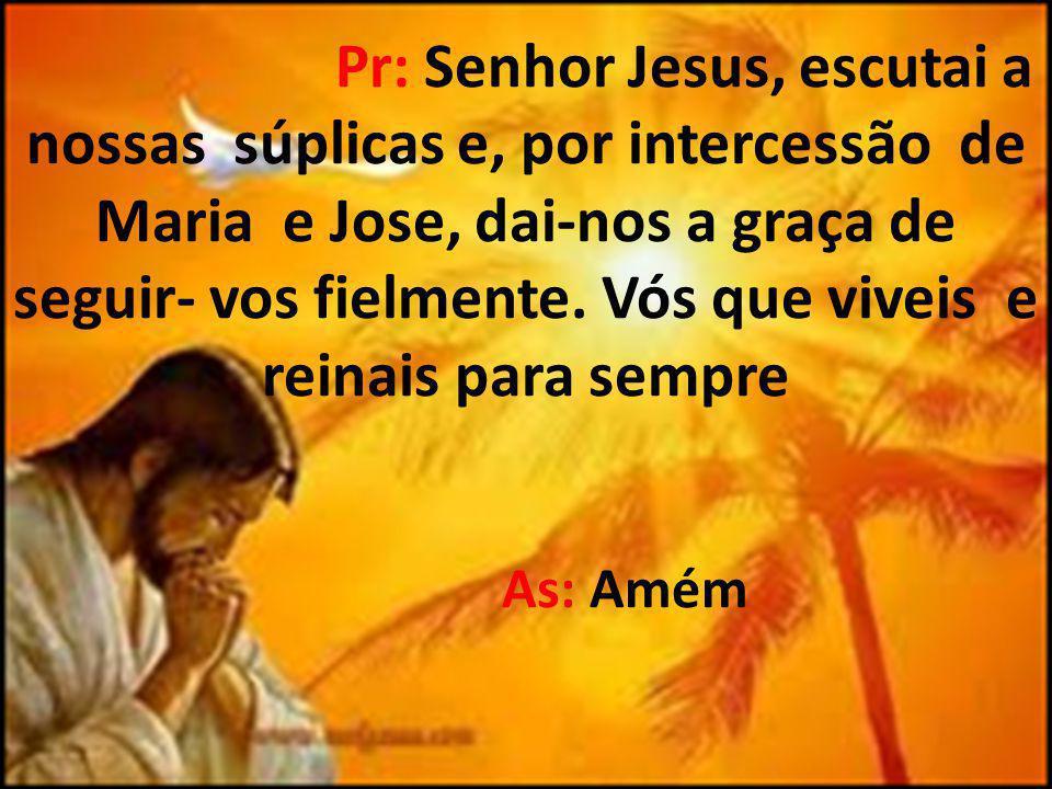 Pr: Senhor Jesus, escutai a nossas súplicas e, por intercessão de Maria e Jose, dai-nos a graça de seguir- vos fielmente.