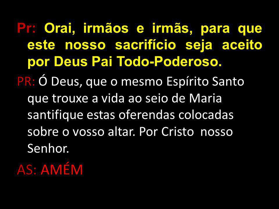 Pr: Orai, irmãos e irmãs, para que este nosso sacrifício seja aceito por Deus Pai Todo-Poderoso.