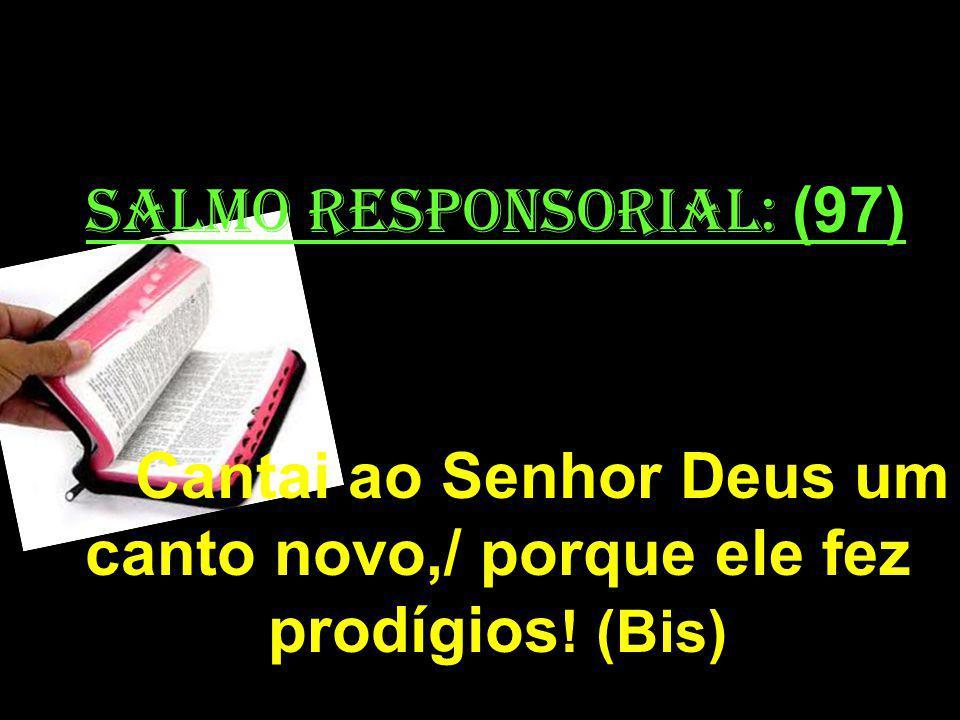 salmo responsorial: (97) Cantai ao Senhor Deus um canto novo,/ porque ele fez prodígios! (Bis)