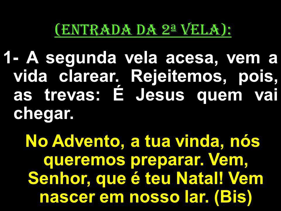 (ENTRADA DA 2ª VELA): 1- A segunda vela acesa, vem a vida clarear. Rejeitemos, pois, as trevas: É Jesus quem vai chegar.