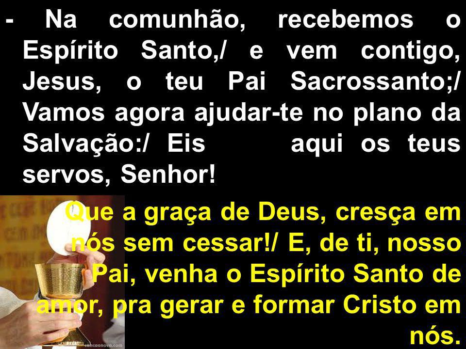 - Na comunhão, recebemos o Espírito Santo,/ e vem contigo, Jesus, o teu Pai Sacrossanto;/ Vamos agora ajudar-te no plano da Salvação:/ Eis aqui os teus servos, Senhor.