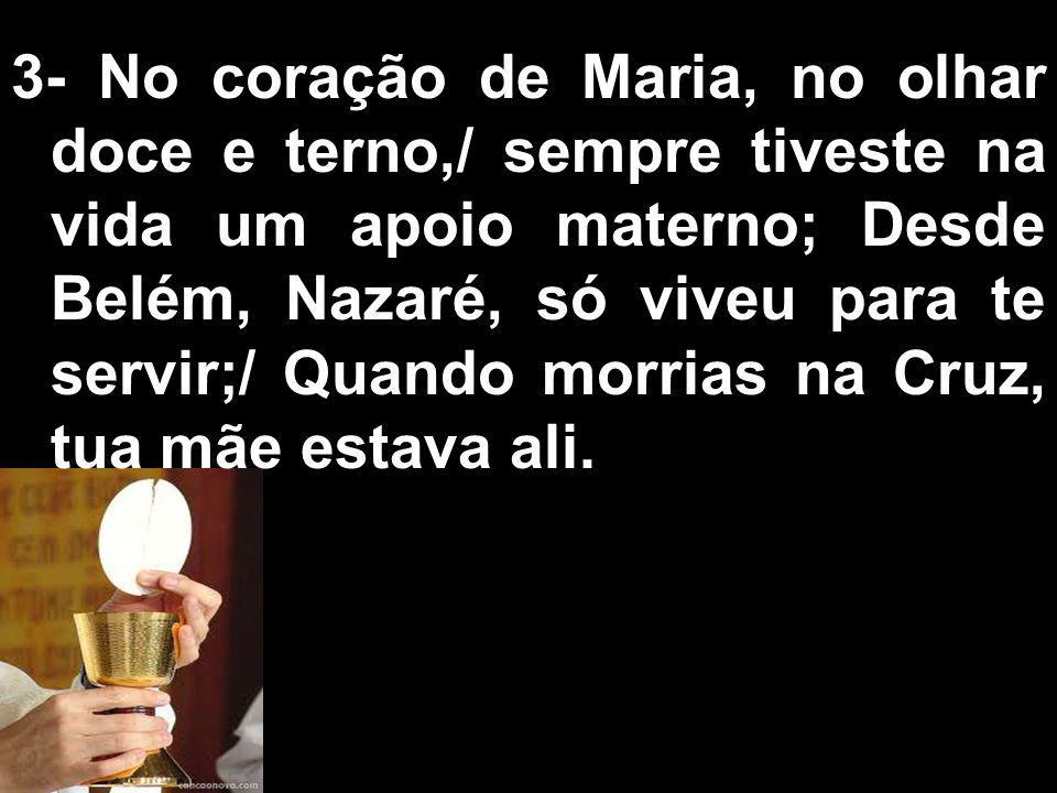 3- No coração de Maria, no olhar doce e terno,/ sempre tiveste na vida um apoio materno; Desde Belém, Nazaré, só viveu para te servir;/ Quando morrias na Cruz, tua mãe estava ali.