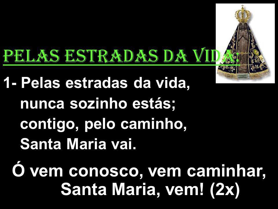 Ó vem conosco, vem caminhar, Santa Maria, vem! (2x)