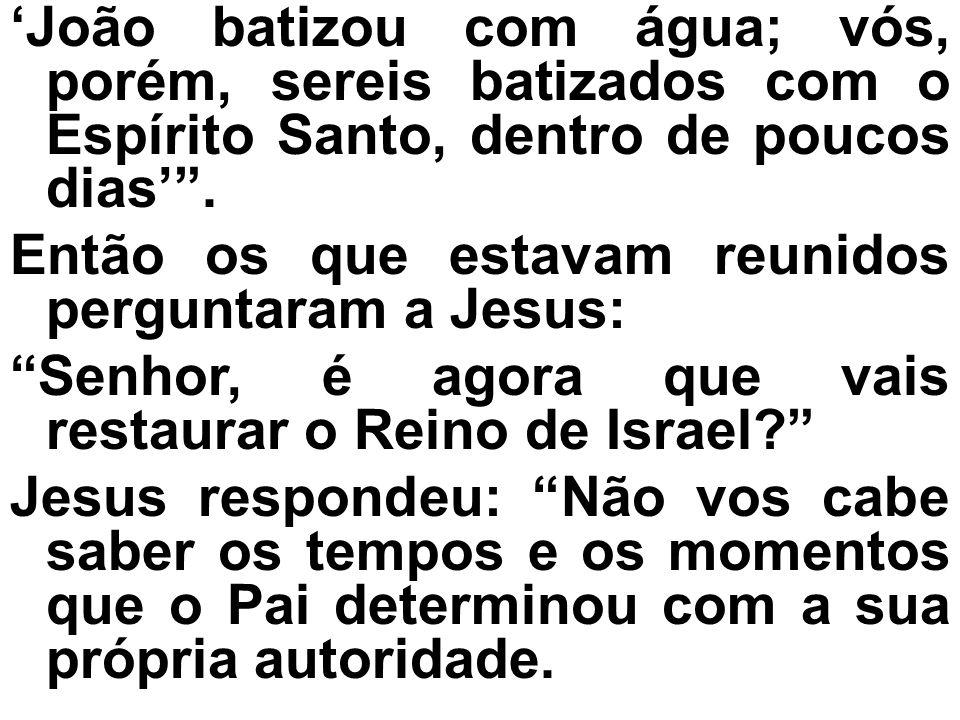 'João batizou com água; vós, porém, sereis batizados com o Espírito Santo, dentro de poucos dias' .