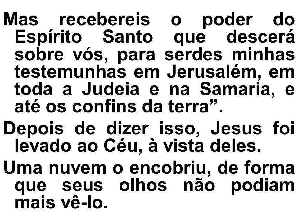 Mas recebereis o poder do Espírito Santo que descerá sobre vós, para serdes minhas testemunhas em Jerusalém, em toda a Judeia e na Samaria, e até os confins da terra .