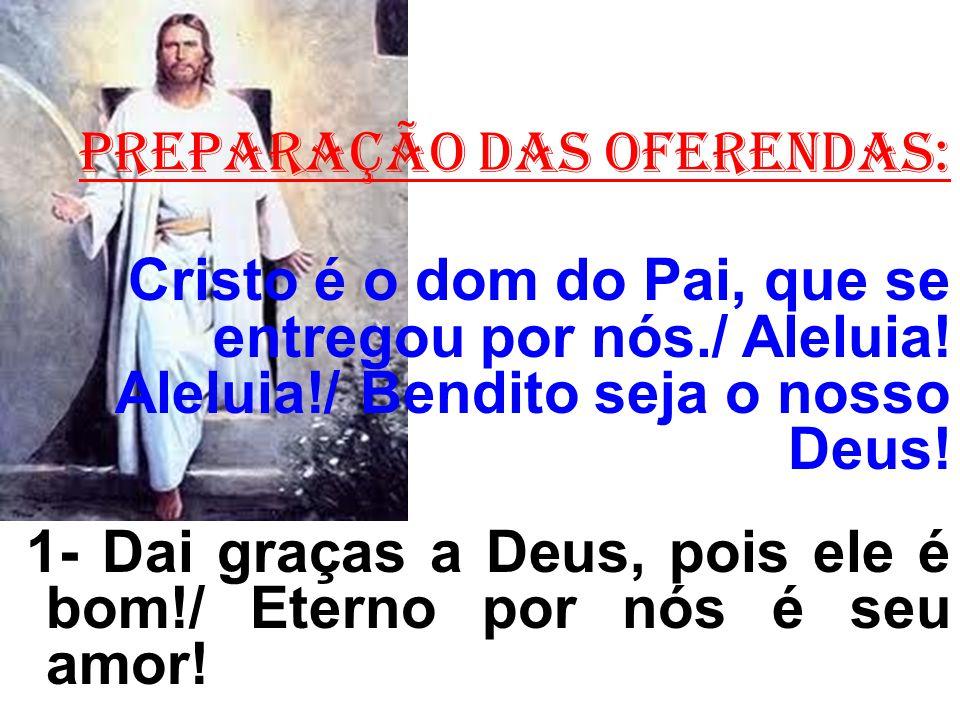 PREPARAÇÃO DAS OFERENDAS: Cristo é o dom do Pai, que se entregou por nós./ Aleluia.