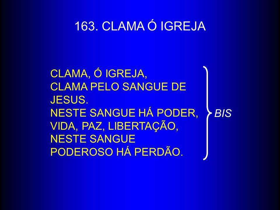163. CLAMA Ó IGREJA Clama, ó igreja, Clama pelo sangue de Jesus.