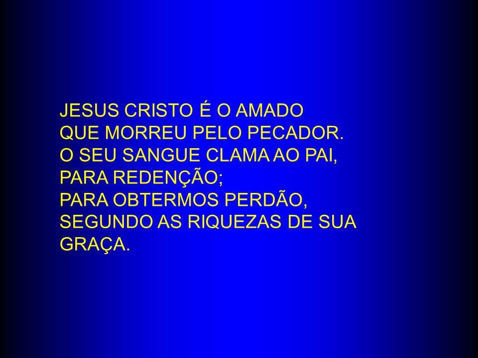 Jesus Cristo é o amado Que morreu pelo pecador. O seu sangue clama ao Pai, para redenção; Para obtermos perdão,