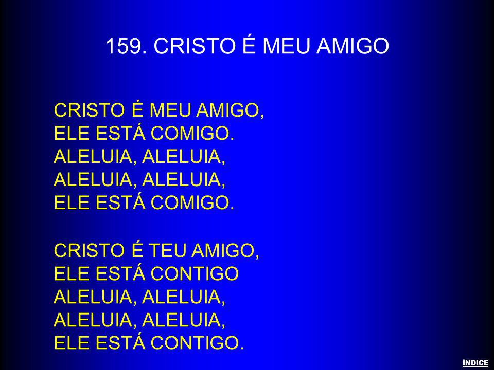 159. CRISTO É MEU AMIGO Cristo é meu amigo, Ele está comigo.