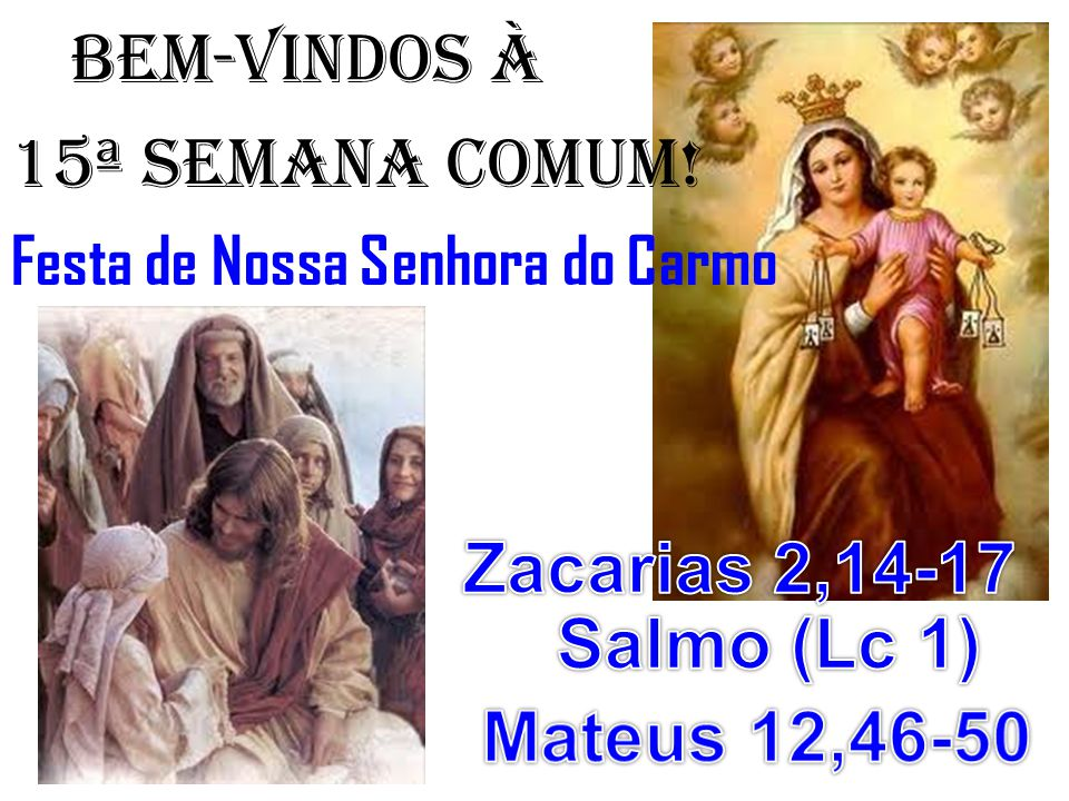 BEM-VINDOS À 15ª semana COMUM! Zacarias 2,14-17 Salmo (Lc 1)