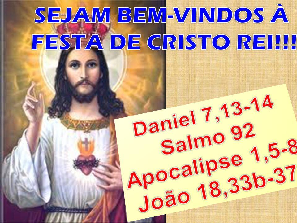SEJAM BEM-VINDOS À FESTA DE CRISTO REI!!! Daniel 7,13-14 Salmo 92 Apocalipse 1,5-8 João 18,33b-37