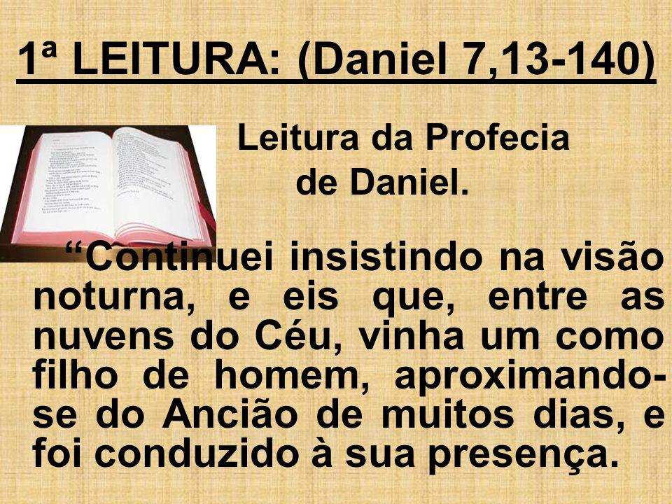 1ª LEITURA: (Daniel 7,13-140) Leitura da Profecia. de Daniel.